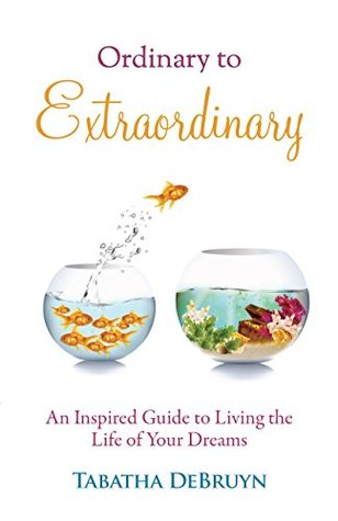 Ordinary to Extraordinary: An Inspired Guide to Living the Life of Your Dreams