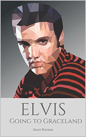 ELVIS: Going to Graceland: A Biography of Elvis Presley