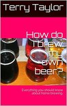 How do I brew my own beer?: Everything you should know about home brewing.