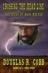 Crossing the Dead-Line: The Guns of Bass Reeves: A Historical Western Novel About Deputy U.S. Marshal Bass Reeves