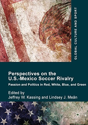 Perspectives on the U.S.-Mexico Soccer Rivalry: Passion and Politics in Red, White, Blue, and Green (Global Culture and Sport Series)