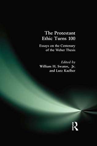 The Protestant Ethic Turns 100: Essays on the Centenary of the Weber Thesis
