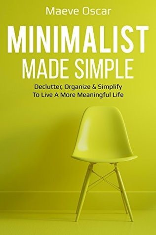 Minimalist Made Simple: Guide To Declutter, Organize & Simplify To Live A More Meaningful Life