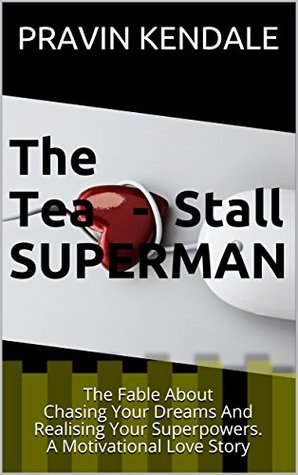 The Tea-Stall SUPERMAN: The Fable About Chasing Your Dreams And Realising Your Superpowers. A Motivational Love Story