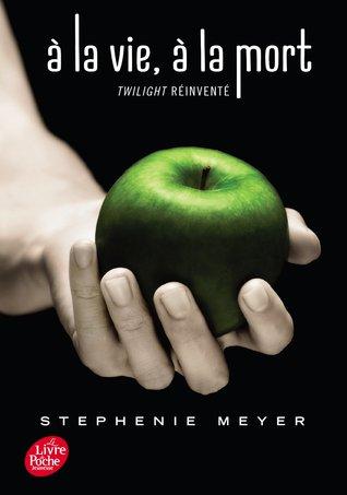 À la vie, à la mort: Twilight réinventé (Twilight, #1.75)