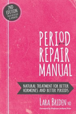 Period Repair Manual: Natural Treatment for Better Hormones and Better Periods