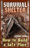 Survival Shelter: How to Build a Safe Place: (Survival Guide, Survival Gear)