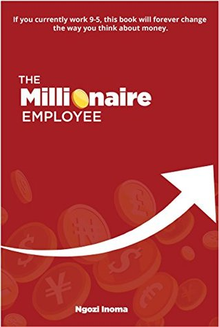 THE MILLIONAIRE EMPLOYEE: If you currently work 9-5, this book will forever change the way you think about money.