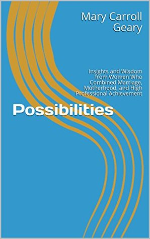 Possibilities: Insights and Wisdom from Women Who Combined Marriage, Motherhood, and High Professional Achievement