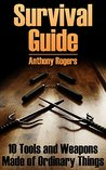 Survival Guide: 10 Tools and Weapons Made of Ordinary Things: (Survival Gear, Survival Skills)