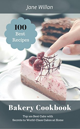 Bakery Cookbook: Top 100 Best Cake with Secrets to World-Class Cakes at Home