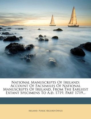 National Manuscripts Of Ireland: Account Of Facsimiles Of National Manuscripts Of Ireland, From The Earliest Extant Specimens To A.d. 1719, Part 1719...