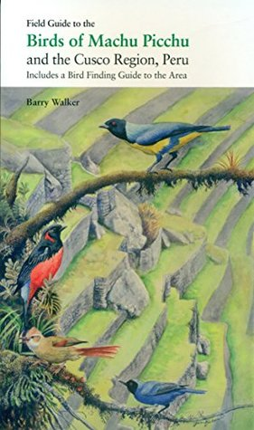 Field Guide to the Birds of Machu Picchu and the Cusco Region, Peru: Includes a Bird Finding Guide to the Area
