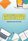 HOW TO DELETE BOOKS FROM KINDLE LIBRARY: Learn How To Delete Books From Your Kindle Device & Important Tips And Tricks