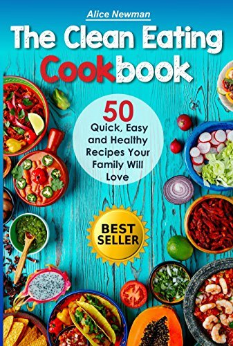 The Clean Eating Cookbook: 50 Quick, Easy and Delicious Recipes Your Family Will Love. Fast and Healthy Meals (good family recipes, great healthy food ... good easy recipes, books on eating clean)