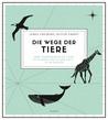 Die Wege der Tiere: Ihre Wanderungen an Land, zu Wasser und in der Luft - in 50 Karten