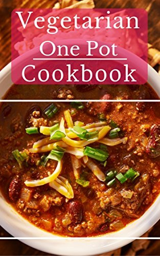 Vegetarian One Pot Cookbook: Delicious And Easy Vegetarian One Pot Meal Recipes