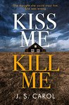 Kiss Me, Kill Me by J.S. Carol