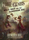 Idiot Genius: Willa Snap and the Clockwerk Boy (Idiot Genius, #1)