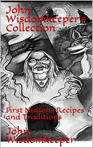 John Wisdomkeeper's Collection: First Nations Recipes and Traditions