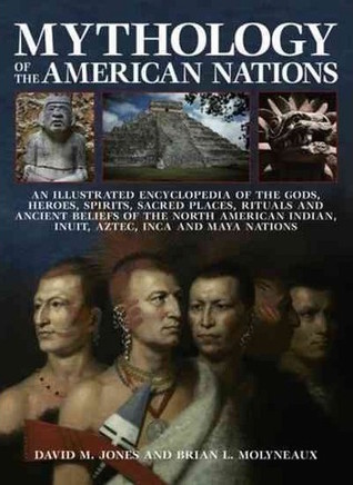 Mythology Of The American Indians An Illustrated Encyclopedia Of The Gods, Heroes, Spirits, Sacred Places, Rituals And Ancient Beliefs Of The North American Indian, Inuit, Aztec, Inca And Maya Nations