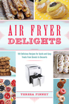 Air Fryer Delights 100 Delicious Recipes for Quick-and-Easy Treats From Donuts to Desserts
