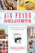Air Fryer Delights 100 Delicious Recipes for Quick-and-Easy T... by Teresa Finney
