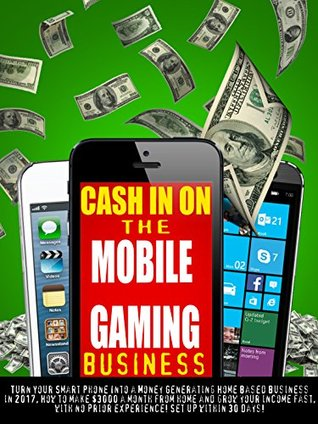 Cash In On the Mobile Gaming Business: Turn Your Smart Phone Into a Money Generating Home Based Business, Make money from home and grow your income fast, with no prior experience! Set up in 30 Days!