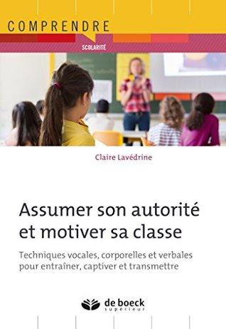 Assumer son autorité et motiver sa classe : Techniques vocales, corporelles et verbales pour entraîner, captiver et transmettre
