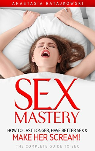 Sex Mastery: Make Her Scream! - The Ultimate Guide to Sex:
