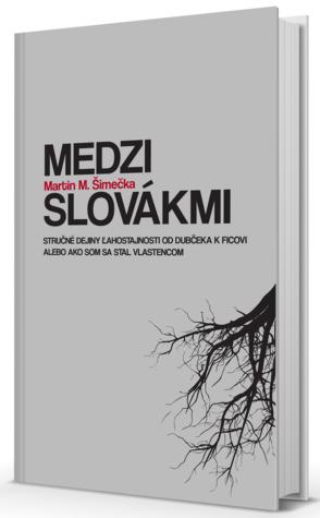 Medzi Slovákmi. Stručné dejiny ľahostajnosti od Dubčeka k Ficovi alebo Ako som sa stal vlastencom