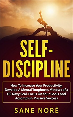 Self-Discipline: How To Increase Your Productivity, Develop A Mental Toughness Mindset of a US Navy Seal, Focus On Your Goals And Accomplish Massive Success