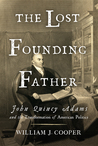 The Lost Founding Father: John Quincy Adams and the Transformation of American Politics