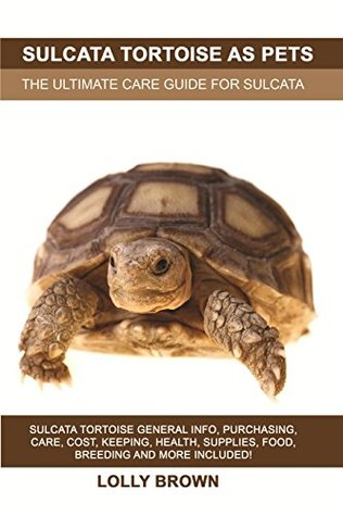 Sulcata Tortoise as Pets: Sulcata Tortoise General Info, Purchasing, Care, Cost, Keeping, Health, Supplies, Food, Breeding and More Included! The Ultimate Care Guide for Sulcata Tortoise