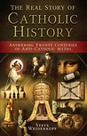 The Real Story of Catholic History: Answering Twenty Centuries of Anti-Catholic Myths