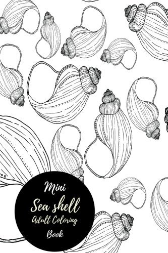Mini Seashell Adult Coloring Book: Travel To Go, Small Portable Stress Relieving, Relaxing Coloring Book For Grownups, Men, & Women. Easy, Moderate & Intricate One Sided Patterns.