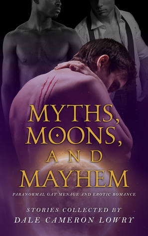 Author Request Anthology Review: Myths, Moons, and Mayhem: Paranormal Gay Menage and Erotic Romance Edited by Dale Cameron Lowry