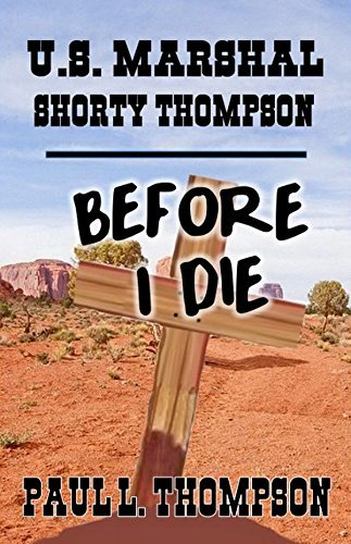 U.S. Marshal Shorty Thompson: Before I Die - Tales of the Old West Book 35 (Tales of the Old West Series)