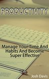 Productivity: Manage Your Time And Habits And Become Super Effective: (Time Management, Self-Help)