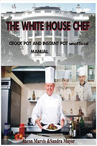 The White House Chef; Crock Pot & Instant Pot unofficial Manual: Cooking by Ingredients: 100 Slow cooker and Pressure Cooker Recipes. Plus Entertainment & Holiday special Kitchen Appliances