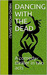 Dancing With The Dead: A co...