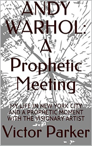 ANDY WARHOL: A Prophetic Meeting: MY LIFE IN NEW YORK CITY AND A PROPHETIC MOMENT WITH THE VISIONARY ARTIST