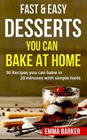 Fast & Easy Desserts You Can Bake At Home: 50 Recipes you can bake in 20 minutes with simple tools