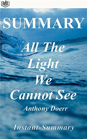 Summary - All the Light We Cannot See: By Anthony Doerr - A Full Book Summary (All the Light We Cannot See - Full Book Summary: Book, Paperback, Hardcover, Summary 1)
