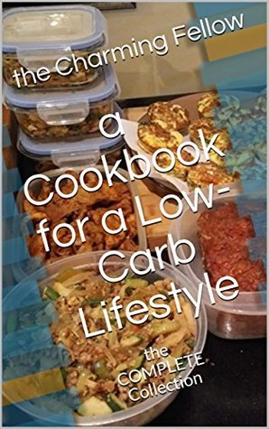a Cookbook for a Low-Carb Lifestyle: the COMPLETE Collection