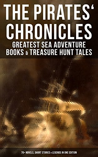 The Pirates' Chronicles: Greatest Sea Adventure Books & Treasure Hunt Tales: 70+ Novels, Short Stories & Legends in One Edition