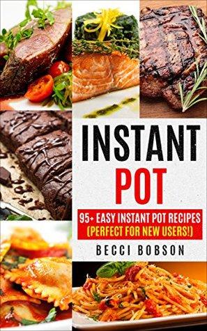 Instant Pot: 95+ Easy Instant Pot Recipes (Perfect For New Users!) (Instant Pot Cookbook, instant pot recipes, Electric Pressure Cooker, Healthy Meals)