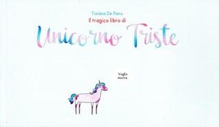 Il tragico libro di unicorno triste by tiziana de piero for Unicorno triste