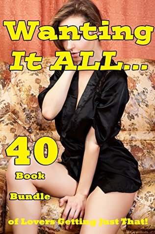 Wanting It ALL… 40 Book Bundle of Lovers Getting Just That!