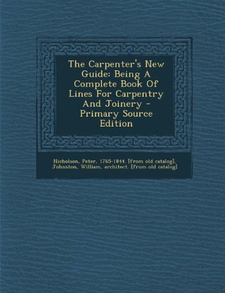 The Carpenter's New Guide: Being A Complete Book Of Lines For Carpentry And Joinery - Primary Source Edition